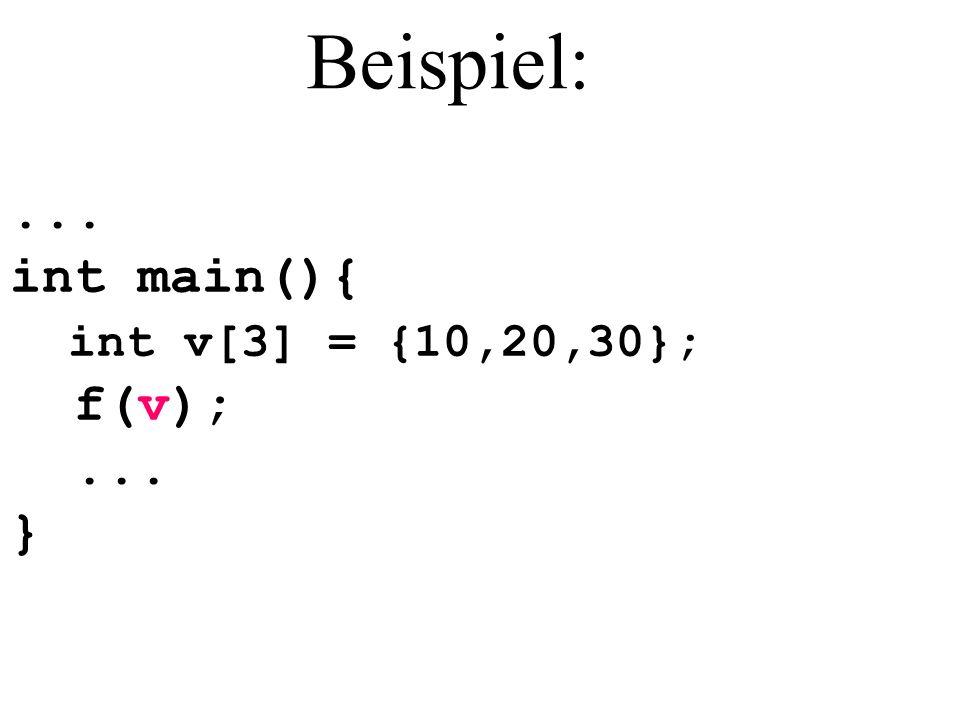 Beispiel: ... int main(){ int v[3] = {10,20,30}; f(v); }